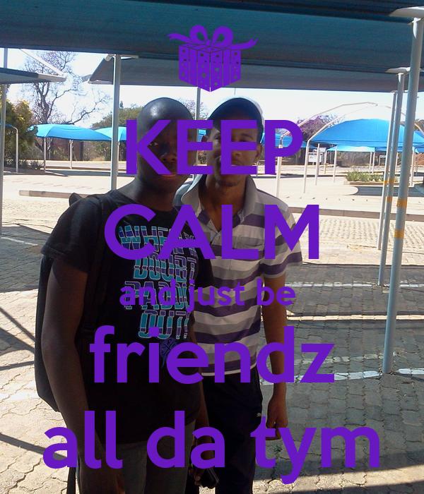 KEEP CALM and just be  friendz all da tym