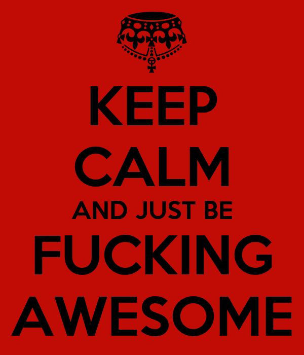 KEEP CALM AND JUST BE FUCKING AWESOME