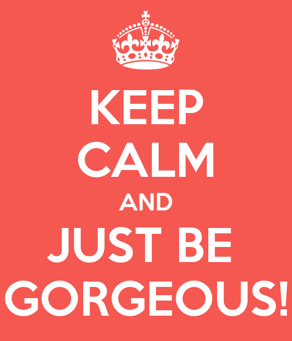 KEEP CALM AND JUST BE  GORGEOUS!