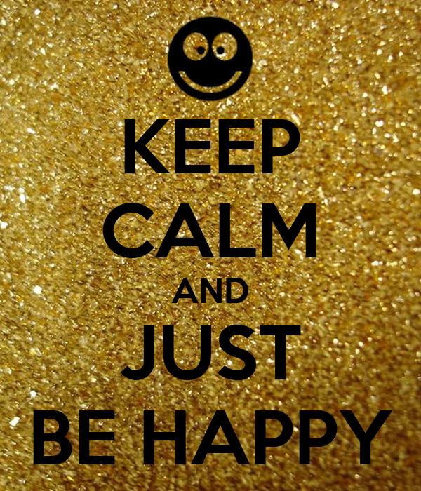 KEEP CALM AND JUST BE HAPPY