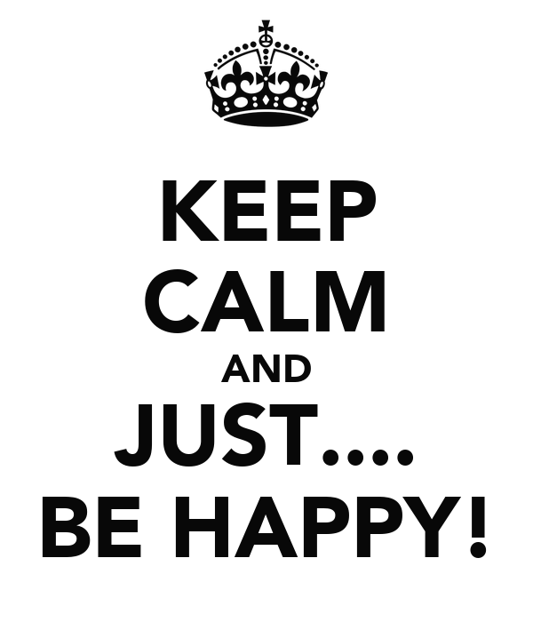 KEEP CALM AND JUST.... BE HAPPY!