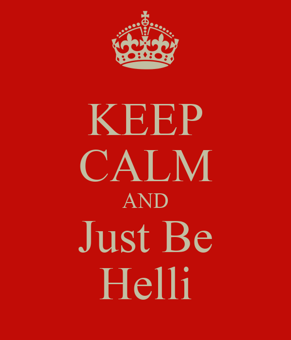 KEEP CALM AND Just Be Helli