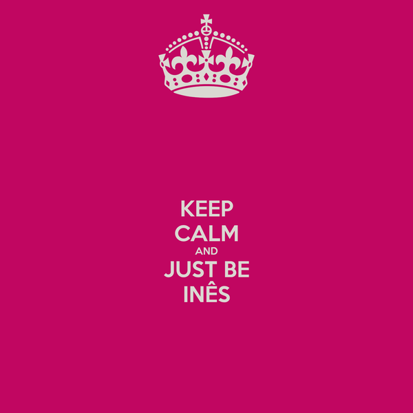 KEEP CALM AND JUST BE INÊS