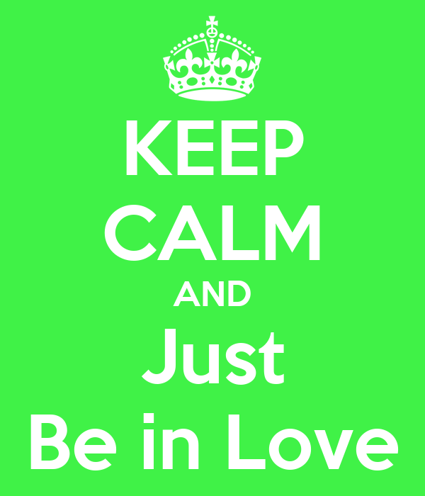 KEEP CALM AND Just Be in Love