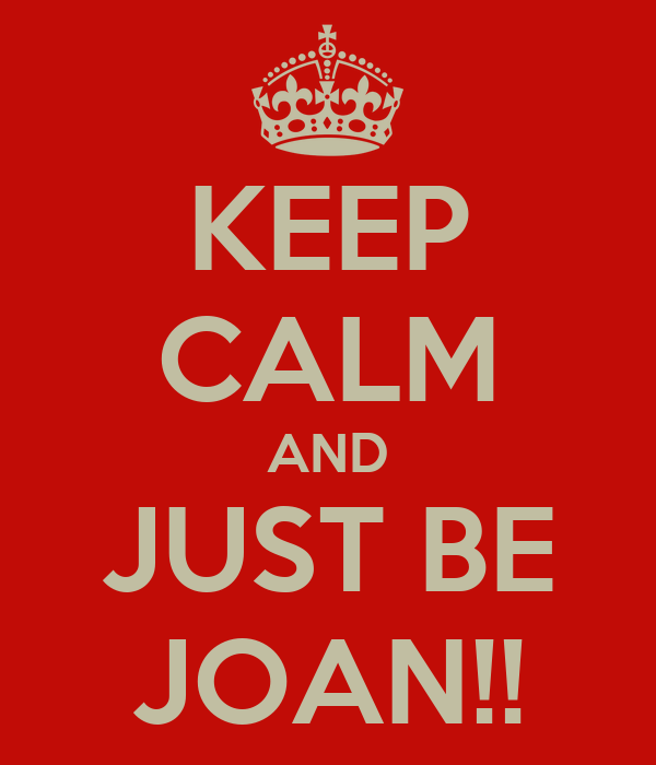 KEEP CALM AND JUST BE JOAN!!