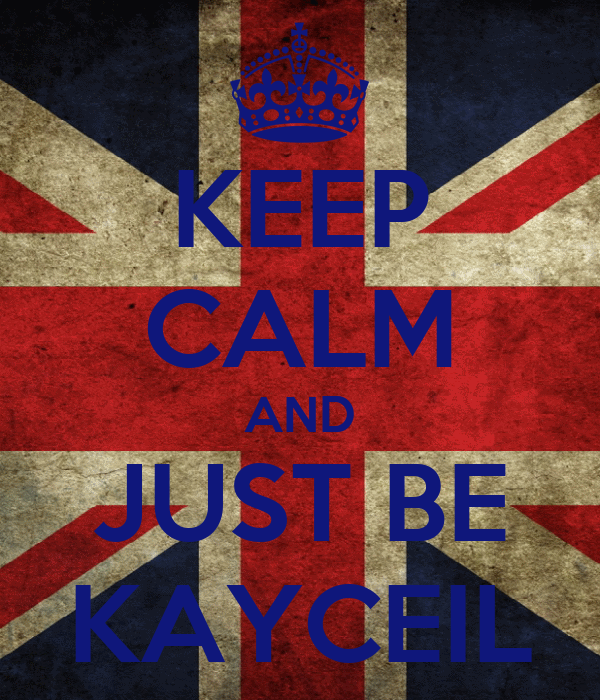 KEEP CALM AND JUST BE KAYCEIL
