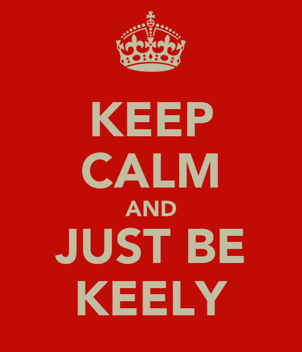 KEEP CALM AND JUST BE KEELY
