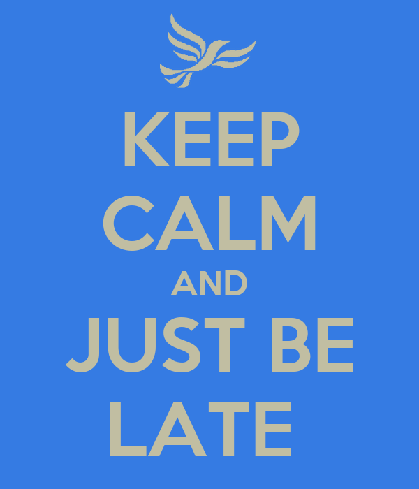 KEEP CALM AND JUST BE LATE