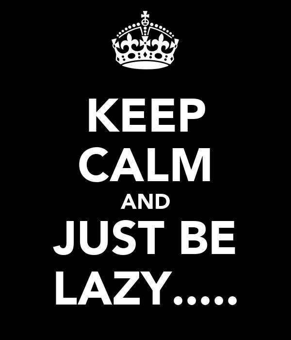 KEEP CALM AND JUST BE LAZY.....