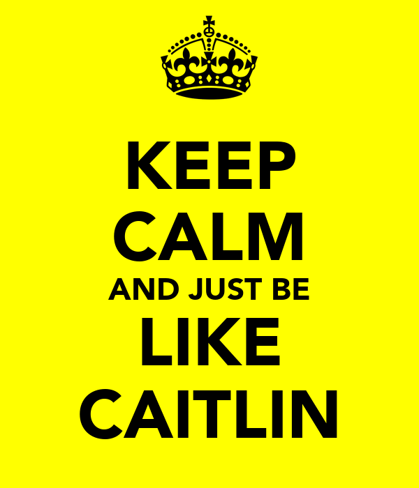 KEEP CALM AND JUST BE LIKE CAITLIN