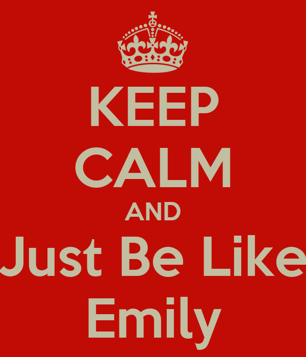 KEEP CALM AND Just Be Like Emily
