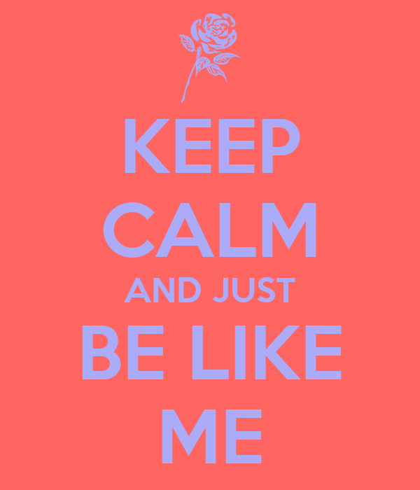 KEEP CALM AND JUST BE LIKE ME