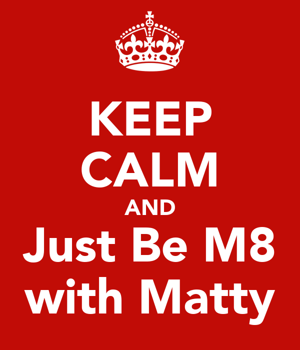 KEEP CALM AND Just Be M8 with Matty
