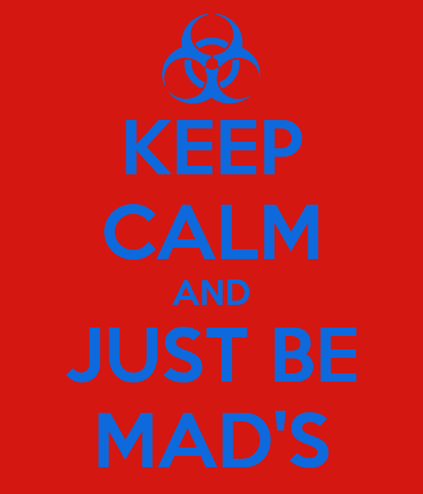 KEEP CALM AND JUST BE MAD'S