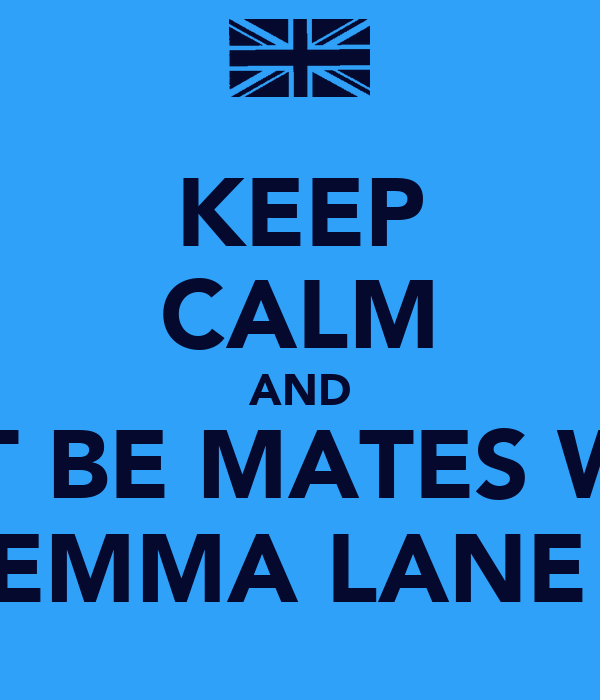 KEEP CALM AND JUST BE MATES WITH EMMA LANE