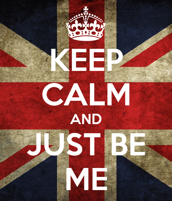 KEEP CALM AND JUST BE ME