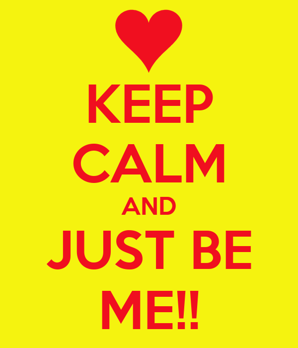 KEEP CALM AND JUST BE ME!!