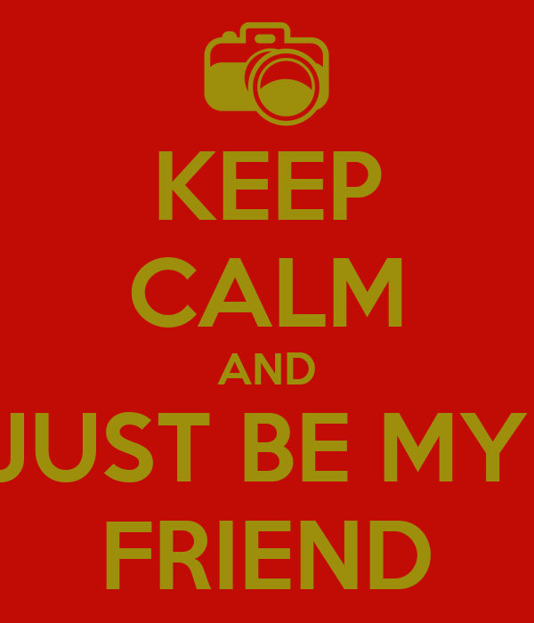 KEEP CALM AND JUST BE MY  FRIEND