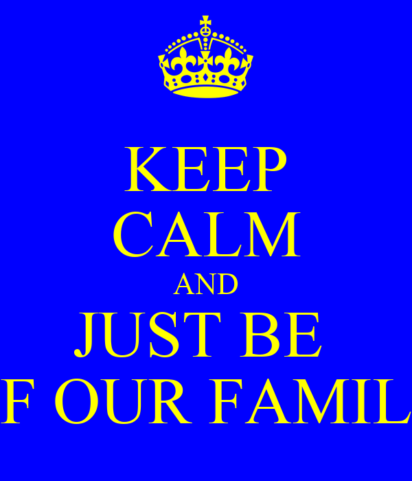 KEEP CALM AND JUST BE  OF OUR FAMILY