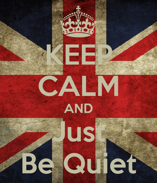 KEEP CALM AND Just Be Quiet