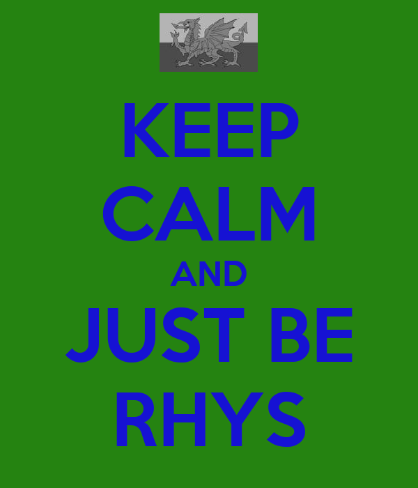 KEEP CALM AND JUST BE RHYS