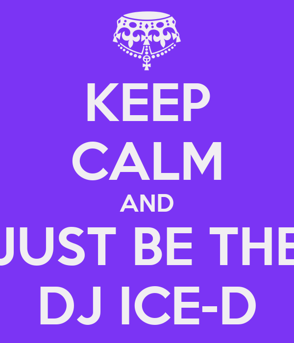 KEEP CALM AND JUST BE THE DJ ICE-D