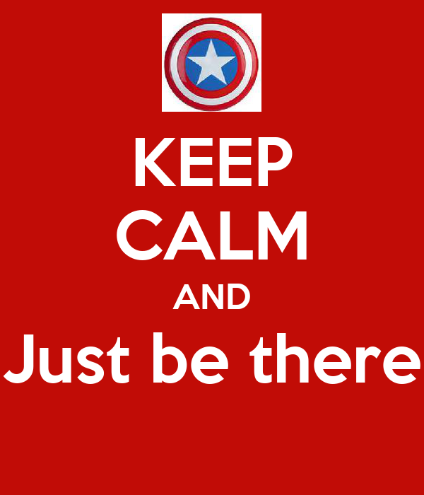 KEEP CALM AND Just be there