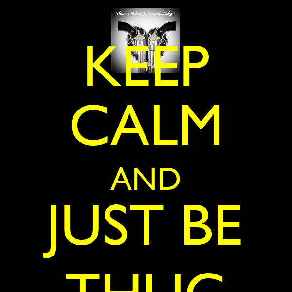 KEEP CALM AND JUST BE THUG