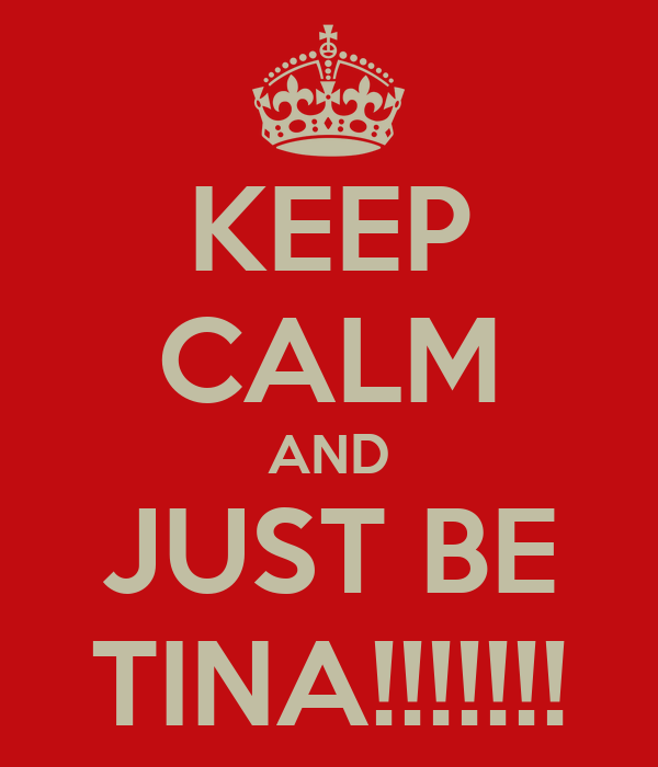 KEEP CALM AND JUST BE TINA!!!!!!!