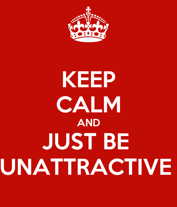 KEEP CALM AND JUST BE  UNATTRACTIVE