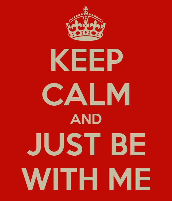 KEEP CALM AND JUST BE WITH ME