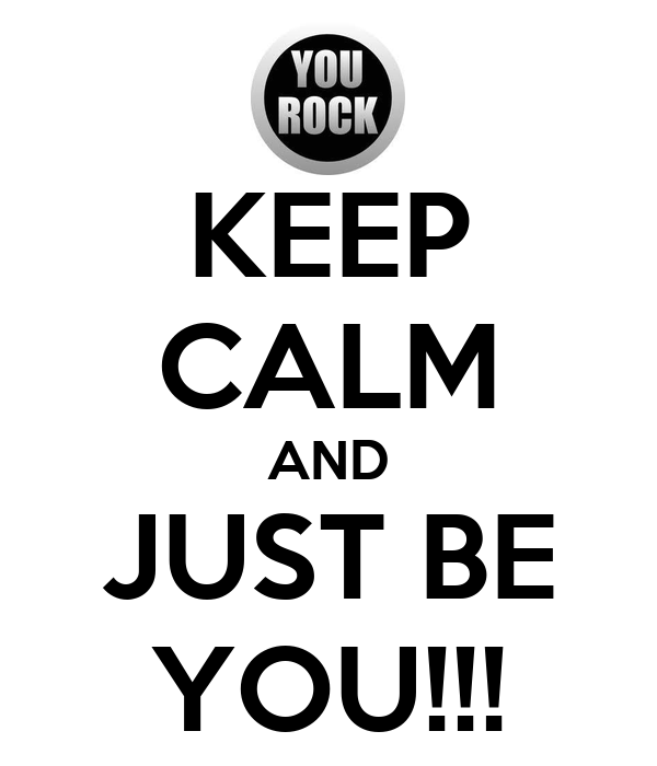 KEEP CALM AND JUST BE YOU!!!