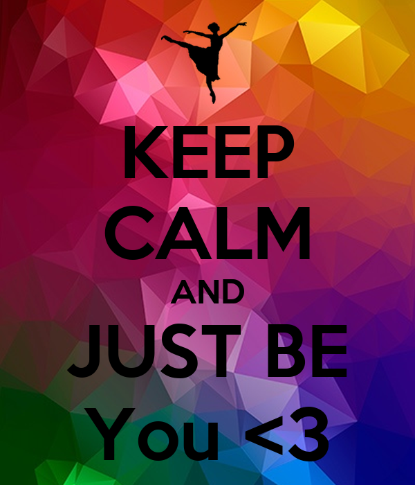 KEEP CALM AND JUST BE You <3