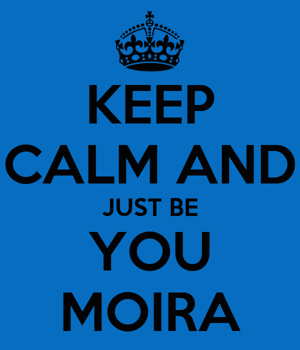 KEEP CALM AND JUST BE YOU MOIRA