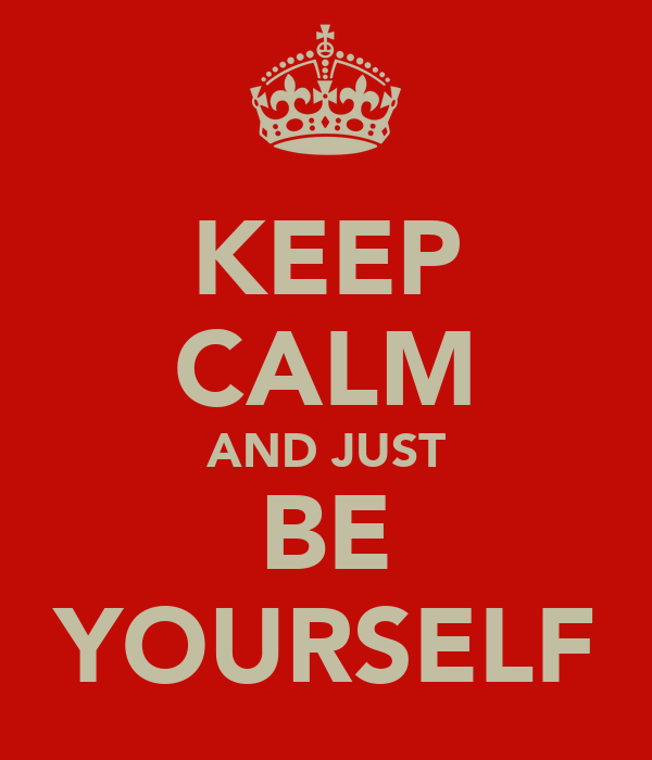 KEEP CALM AND JUST BE YOURSELF