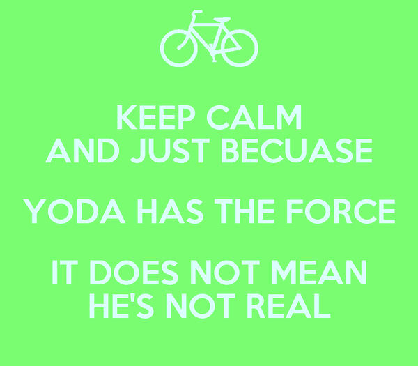 KEEP CALM AND JUST BECUASE YODA HAS THE FORCE IT DOES NOT MEAN HE'S NOT REAL