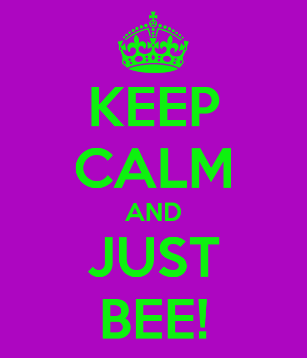 KEEP CALM AND JUST BEE!