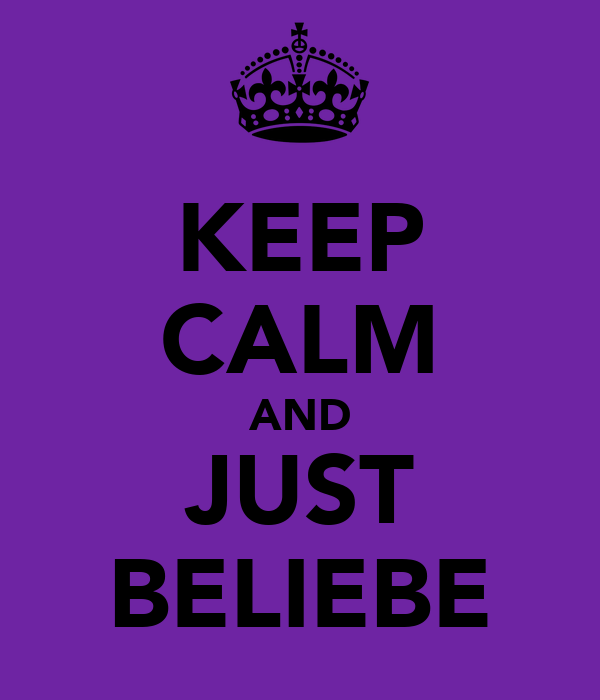 KEEP CALM AND JUST BELIEBE