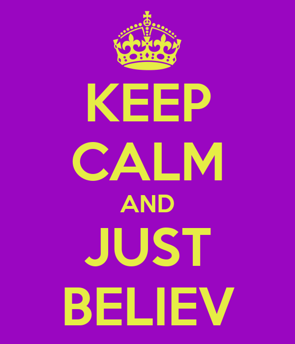 KEEP CALM AND JUST BELIEV