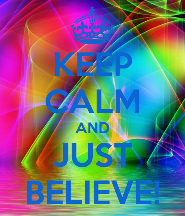 KEEP CALM AND JUST BELIEVE!