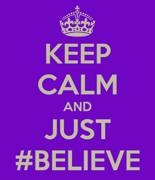 KEEP CALM AND JUST #BELIEVE
