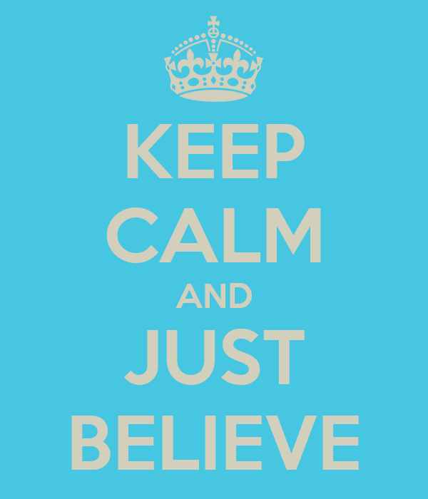 KEEP CALM AND JUST BELIEVE