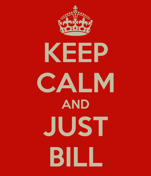 KEEP CALM AND JUST BILL