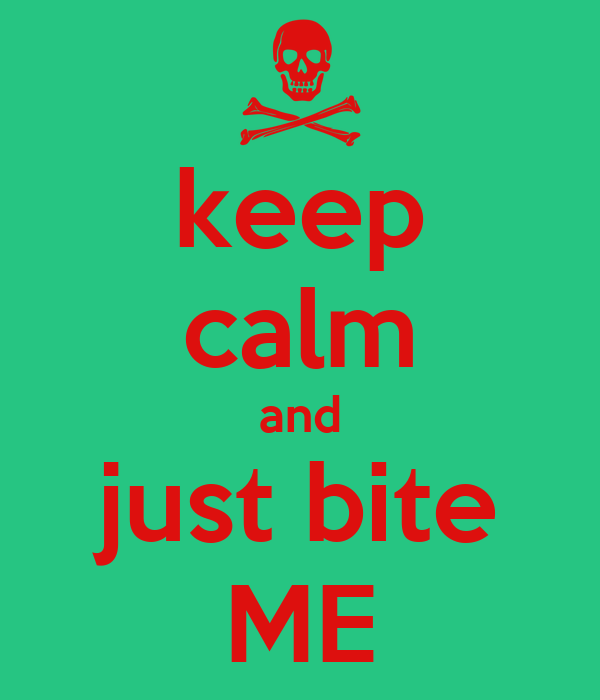 keep calm and just bite ME