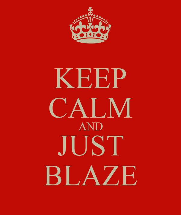 KEEP CALM AND JUST BLAZE