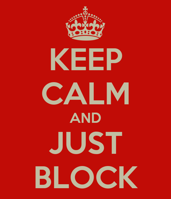 KEEP CALM AND JUST BLOCK