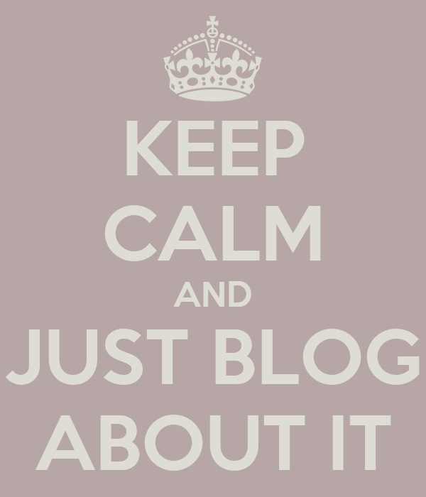 KEEP CALM AND JUST BLOG ABOUT IT