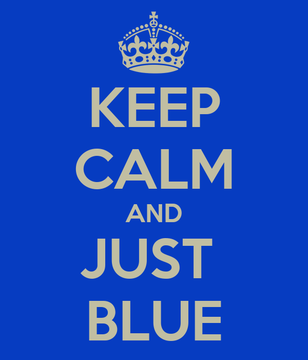 KEEP CALM AND JUST  BLUE