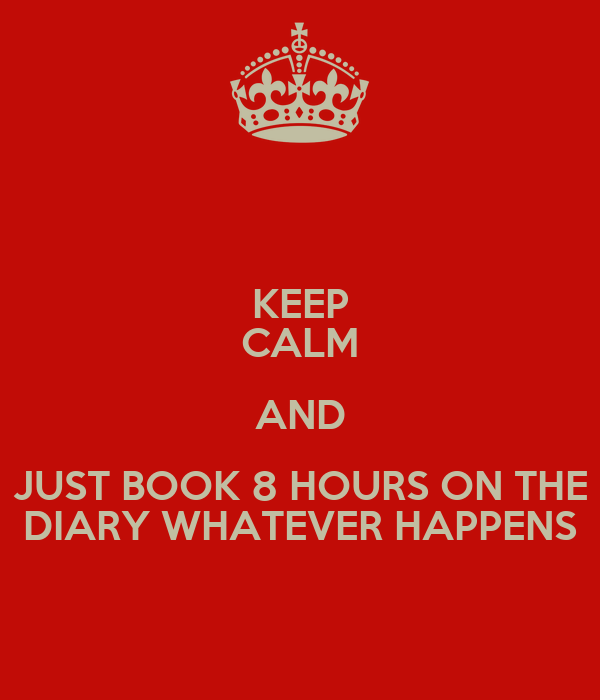 KEEP CALM AND JUST BOOK 8 HOURS ON THE DIARY WHATEVER HAPPENS