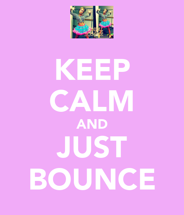 KEEP CALM AND JUST BOUNCE